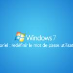 Récupérer ou redéfinir un mot de passe oublié sur Windows 7