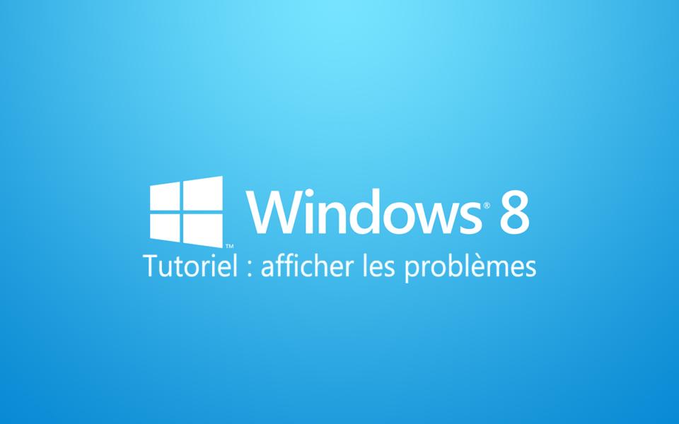 tutoriel afficher probleme windows 8